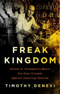 Timothy Denevi's Freak Kingdom: Hunter S. Thompson's Manic Ten-Year Crusade Against American Fascism